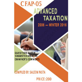 CA CFAP 5 Advanced Taxation YEARLY Solved Papers 2006 – Winter 2016