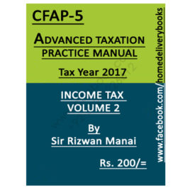 CA CFAP 5 Advanced Taxation TAX YEAR 2017 Income Tax Vol 2 By Rizwan Manai